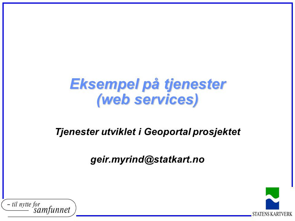 Eksempel på tjenester (web services) Tjenester utviklet i Geoportal prosjektet geir.myrind@statkart.no