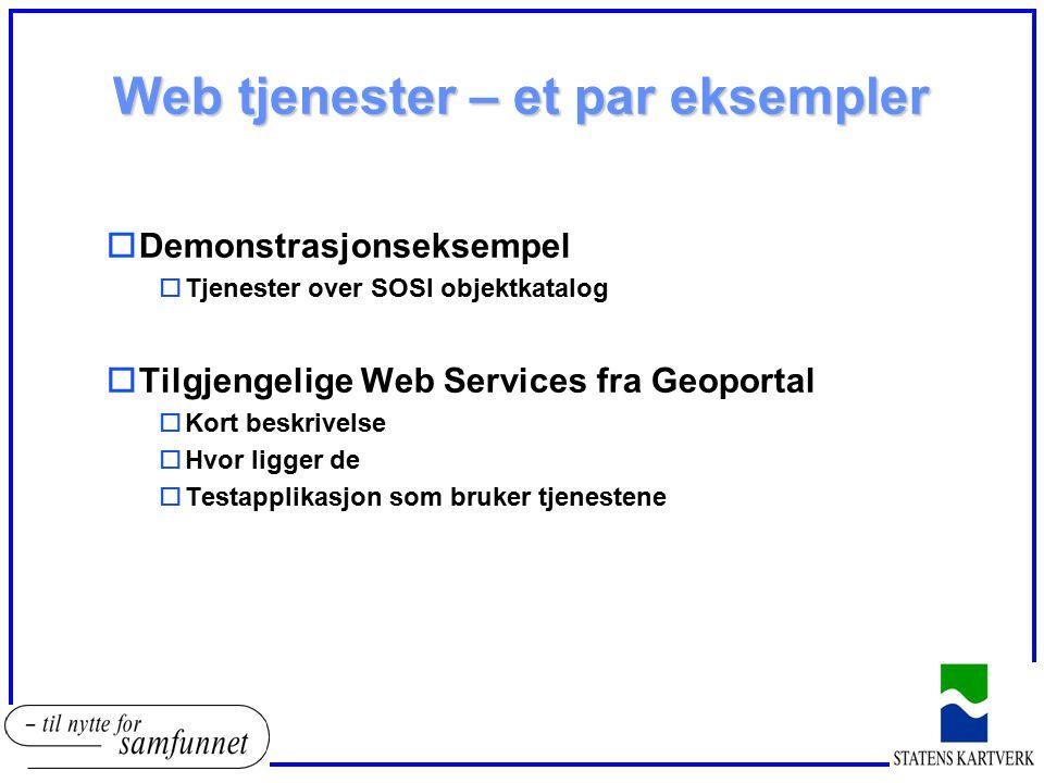 Web tjenester – et par eksempler oDemonstrasjonseksempel oTjenester over SOSI objektkatalog oTilgjengelige Web Services fra Geoportal oKort beskrivels