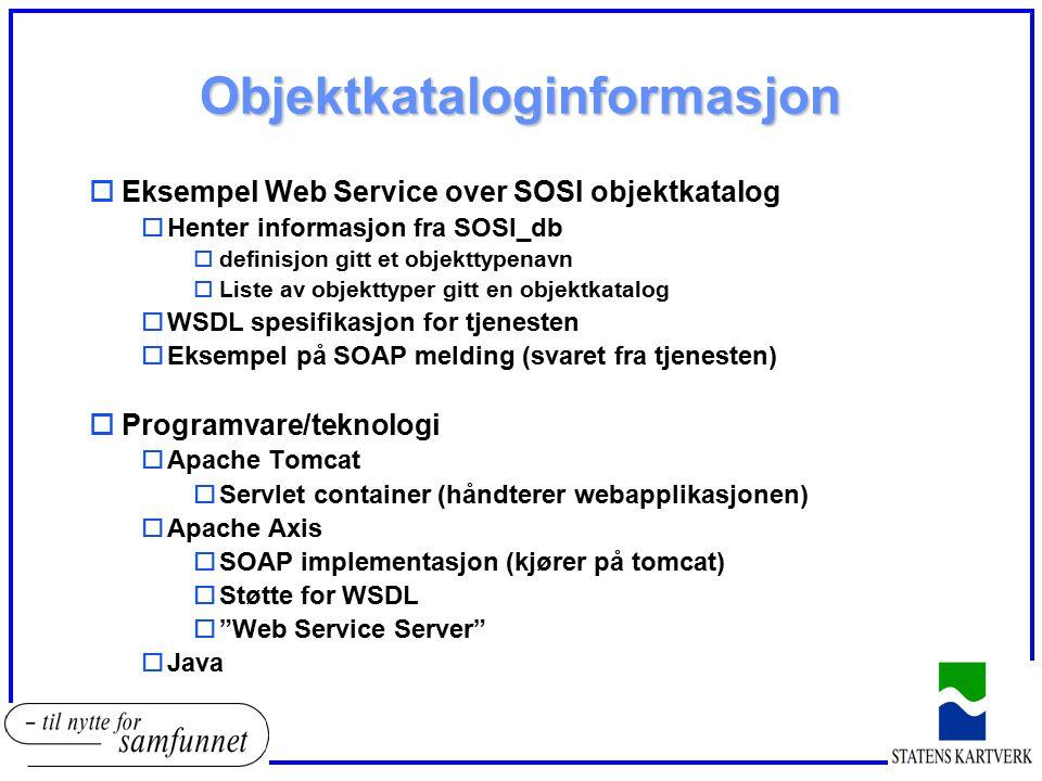 Objektkataloginformasjon oEksempel Web Service over SOSI objektkatalog oHenter informasjon fra SOSI_db odefinisjon gitt et objekttypenavn oListe av ob