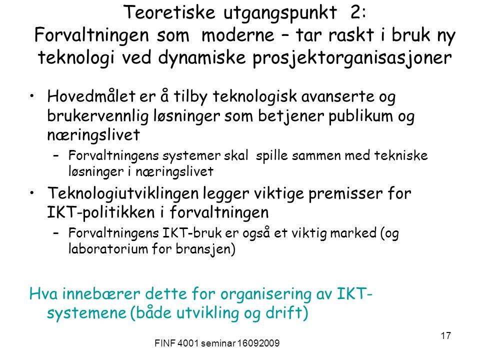 FINF 4001 seminar 16092009 17 Teoretiske utgangspunkt 2: Forvaltningen som moderne – tar raskt i bruk ny teknologi ved dynamiske prosjektorganisasjoner Hovedmålet er å tilby teknologisk avanserte og brukervennlig løsninger som betjener publikum og næringslivet –Forvaltningens systemer skal spille sammen med tekniske løsninger i næringslivet Teknologiutviklingen legger viktige premisser for IKT-politikken i forvaltningen –Forvaltningens IKT-bruk er også et viktig marked (og laboratorium for bransjen) Hva innebærer dette for organisering av IKT- systemene (både utvikling og drift)