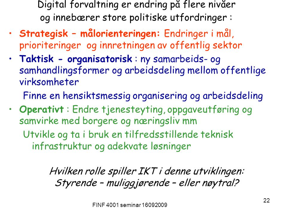 FINF 4001 seminar 16092009 22 Digital forvaltning er endring på flere nivåer og innebærer store politiske utfordringer : Strategisk – målorienteringen: Endringer i mål, prioriteringer og innretningen av offentlig sektor Taktisk - organisatorisk : ny samarbeids- og samhandlingsformer og arbeidsdeling mellom offentlige virksomheter Finne en hensiktsmessig organisering og arbeidsdeling Operativt : Endre tjenesteyting, oppgaveutføring og samvirke med borgere og næringsliv mm Utvikle og ta i bruk en tilfredsstillende teknisk infrastruktur og adekvate løsninger Hvilken rolle spiller IKT i denne utviklingen: Styrende – muliggjørende – eller nøytral