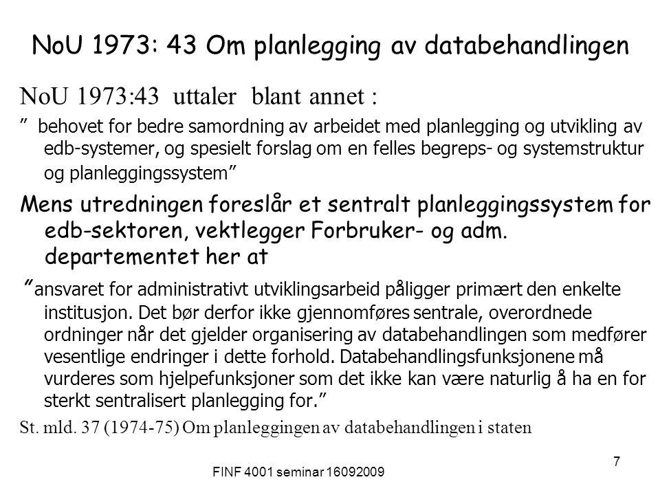 FINF 4001 seminar 16092009 7 NoU 1973: 43 Om planlegging av databehandlingen NoU 1973:43 uttaler blant annet : behovet for bedre samordning av arbeidet med planlegging og utvikling av edb-systemer, og spesielt forslag om en felles begreps- og systemstruktur og planleggingssystem Mens utredningen foreslår et sentralt planleggingssystem for edb-sektoren, vektlegger Forbruker- og adm.