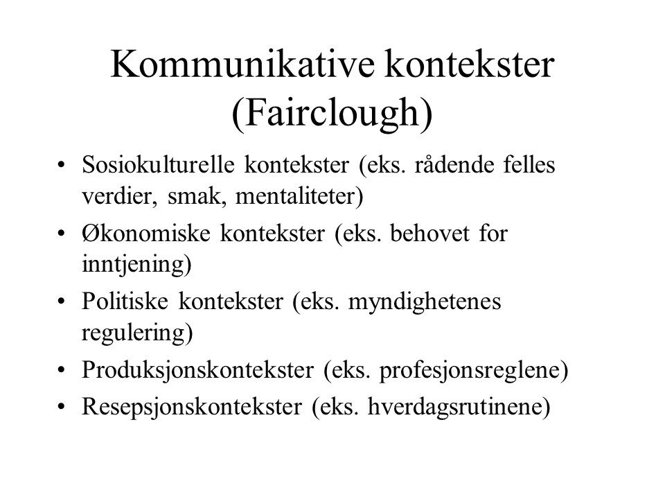 Kommunikative kontekster (Fairclough) Sosiokulturelle kontekster (eks. rådende felles verdier, smak, mentaliteter) Økonomiske kontekster (eks. behovet