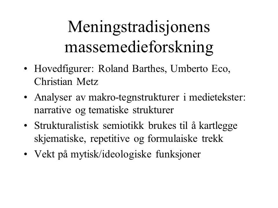 Meningstradisjonens massemedieforskning Hovedfigurer: Roland Barthes, Umberto Eco, Christian Metz Analyser av makro-tegnstrukturer i medietekster: nar