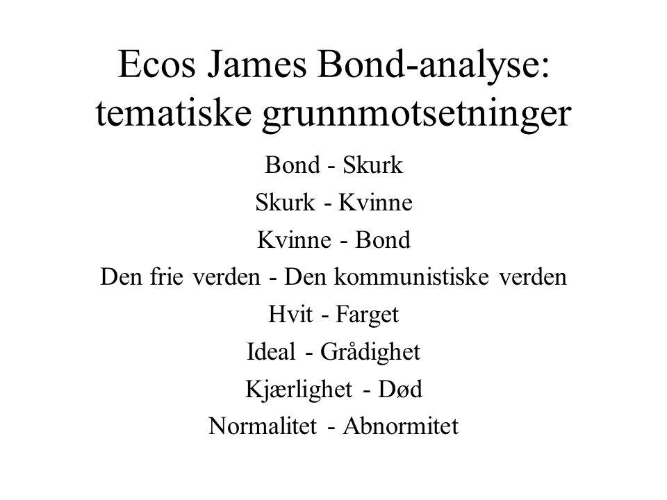 Ecos James Bond-analyse: tematiske grunnmotsetninger Bond - Skurk Skurk - Kvinne Kvinne - Bond Den frie verden - Den kommunistiske verden Hvit - Farget Ideal - Grådighet Kjærlighet - Død Normalitet - Abnormitet
