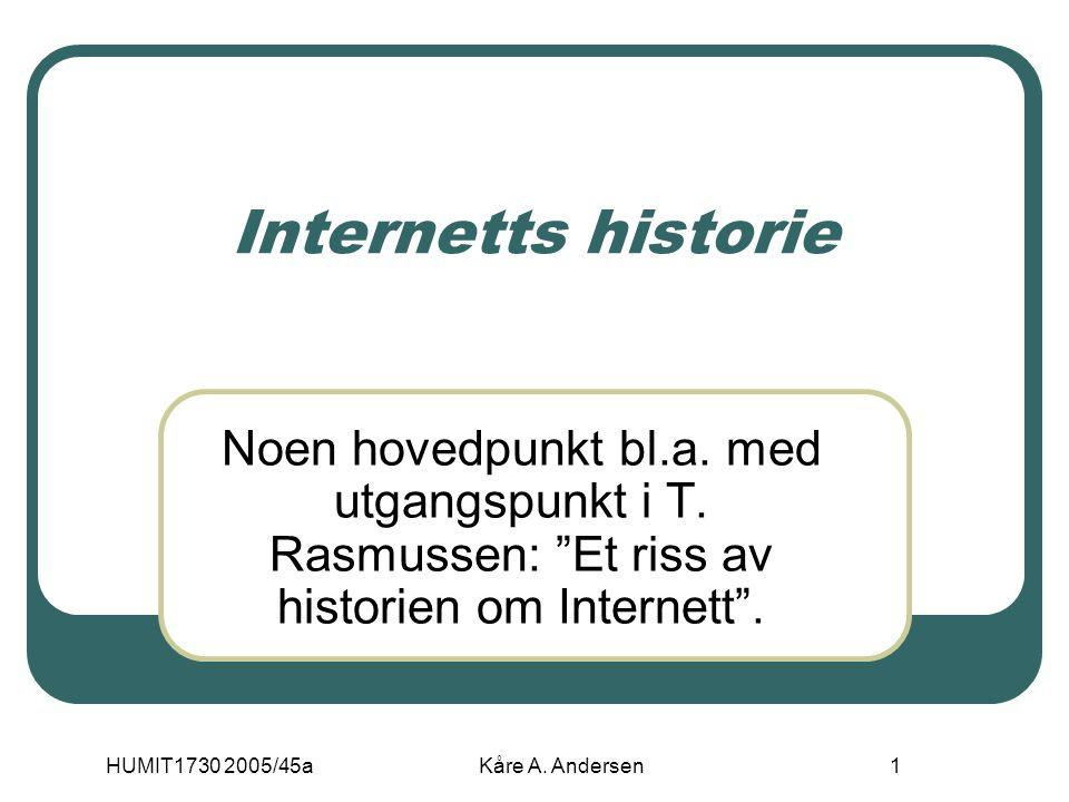 "HUMIT1730 2005/45aKåre A. Andersen1 Internetts historie Noen hovedpunkt bl.a. med utgangspunkt i T. Rasmussen: ""Et riss av historien om Internett""."