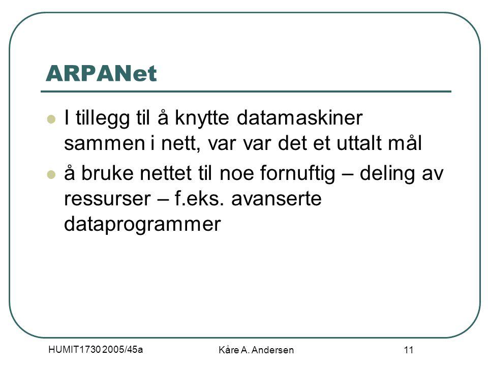 HUMIT1730 2005/45a Kåre A. Andersen 11 ARPANet I tillegg til å knytte datamaskiner sammen i nett, var var det et uttalt mål å bruke nettet til noe for
