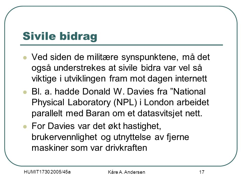 HUMIT1730 2005/45a Kåre A. Andersen 17 Sivile bidrag Ved siden de militære synspunktene, må det også understrekes at sivile bidra var vel så viktige i
