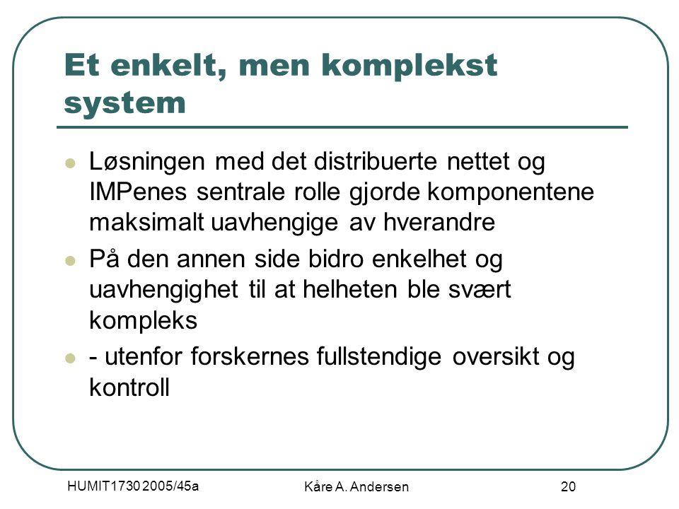 HUMIT1730 2005/45a Kåre A. Andersen 20 Et enkelt, men komplekst system Løsningen med det distribuerte nettet og IMPenes sentrale rolle gjorde komponen