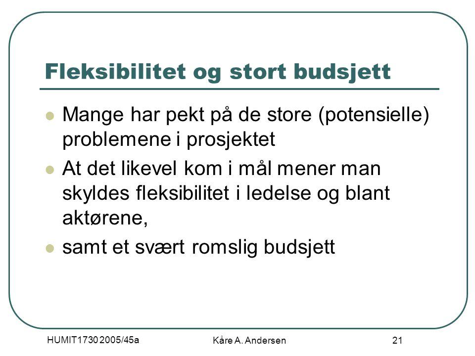 HUMIT1730 2005/45a Kåre A. Andersen 21 Fleksibilitet og stort budsjett Mange har pekt på de store (potensielle) problemene i prosjektet At det likevel