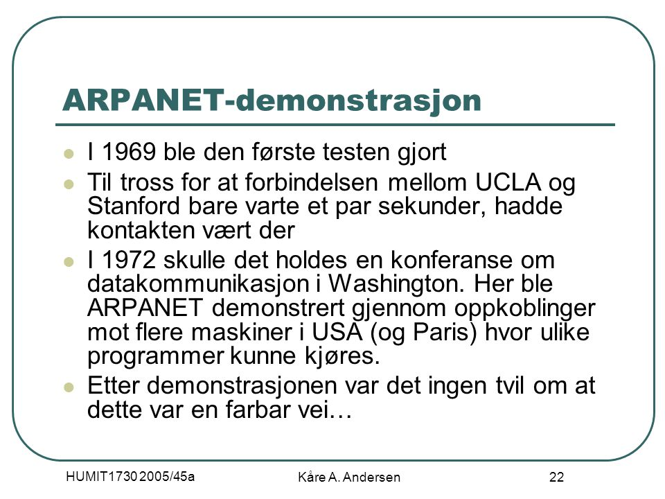 HUMIT1730 2005/45a Kåre A. Andersen 22 ARPANET-demonstrasjon I 1969 ble den første testen gjort Til tross for at forbindelsen mellom UCLA og Stanford