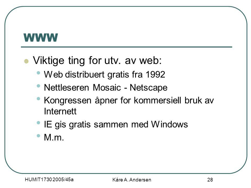 HUMIT1730 2005/45a Kåre A. Andersen 28 WWW Viktige ting for utv. av web: Web distribuert gratis fra 1992 Nettleseren Mosaic - Netscape Kongressen åpne
