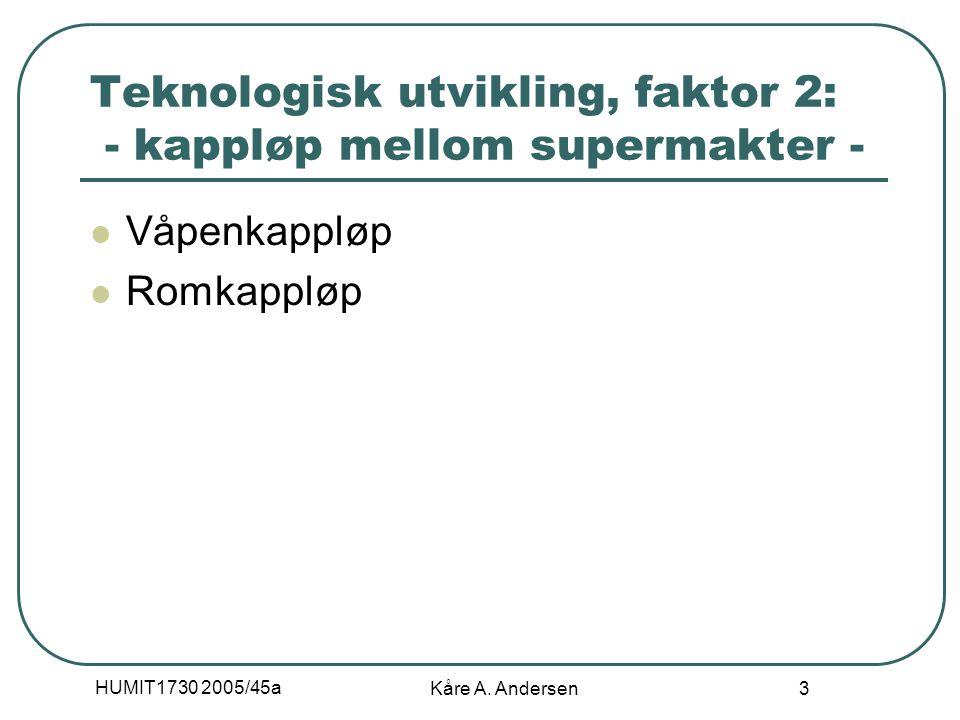 HUMIT1730 2005/45a Kåre A. Andersen 3 Teknologisk utvikling, faktor 2: - kappløp mellom supermakter - Våpenkappløp Romkappløp