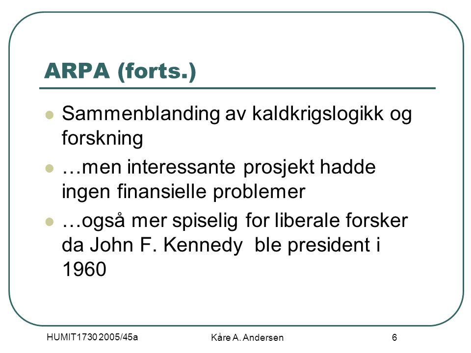 HUMIT1730 2005/45a Kåre A. Andersen 6 ARPA (forts.) Sammenblanding av kaldkrigslogikk og forskning …men interessante prosjekt hadde ingen finansielle