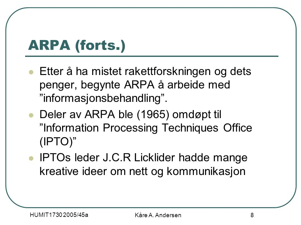 """HUMIT1730 2005/45a Kåre A. Andersen 8 ARPA (forts.) Etter å ha mistet rakettforskningen og dets penger, begynte ARPA å arbeide med """"informasjonsbehand"""