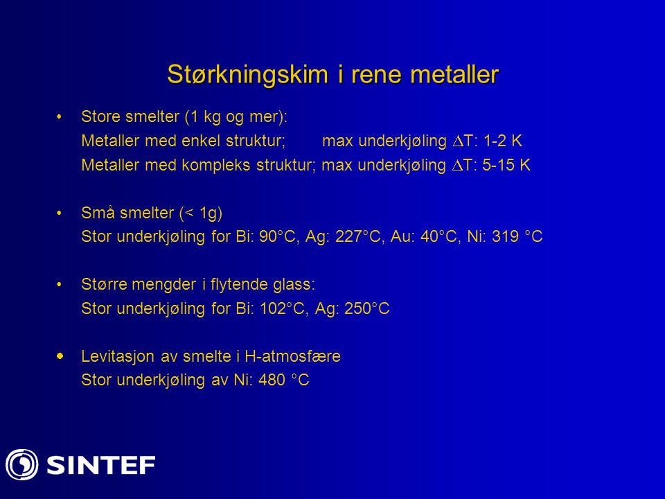 Størkningskim i rene metaller Store smelter (1 kg og mer): Metaller med enkel struktur; max underkjøling  T: 1-2 K Metaller med kompleks struktur; ma