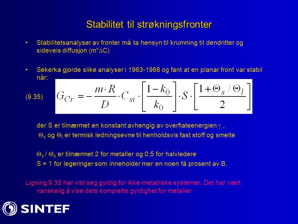Stabilitet til strøkningsfronter Stabilitetsanalyser av fronter må ta hensyn til krumning til dendritter og sideveis diffusjon (m*  C) Sekerka gjorde slike analyser i 1963-1968 og fant at en planar front var stabil når: (9.35) der S er tilnærmet en konstant avhengig av overflateenergien ,  s og  l er termisk ledningsevne til henholdsvis fast stoff og smelte  s /  s er tilnærmet 2 for metaller og 0,5 for halvledere S ≈ 1 for legeringer som inneholder mer en noen få prosent av B.