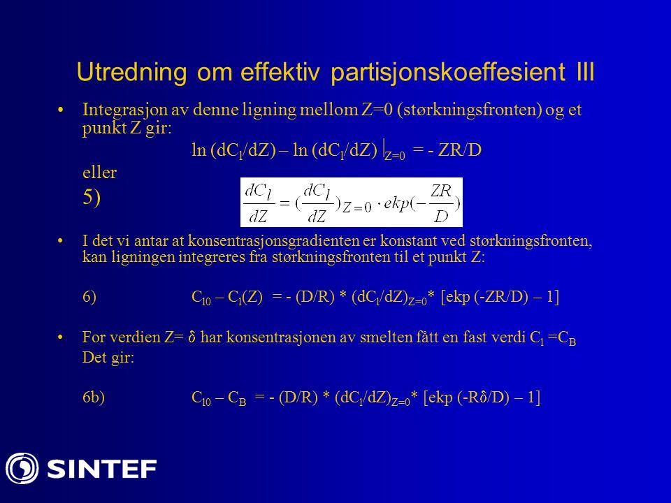 Utredning om effektiv partisjonskoeffesient III Integrasjon av denne ligning mellom Z=0 (størkningsfronten) og et punkt Z gir: ln (dC l /dZ) – ln (dC l /dZ)  Z=0 = - ZR/D eller 5) I det vi antar at konsentrasjonsgradienten er konstant ved størkningsfronten, kan ligningen integreres fra størkningsfronten til et punkt Z: 6)C l0 – C l (Z) = - (D/R) * (dC l /dZ) Z=0 * [ekp (-ZR/D) – 1] For verdien Z=  har konsentrasjonen av smelten fått en fast verdi C l =C B Det gir: 6b)C l0 – C B = - (D/R) * (dC l /dZ) Z=0 * [ekp (-R  /D) – 1]
