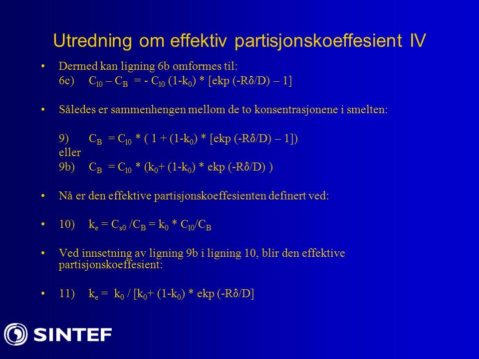 Utredning om effektiv partisjonskoeffesient IV Dermed kan ligning 6b omformes til: 6c)C l0 – C B = - C l0 (1-k 0 ) * [ekp (-R  /D) – 1] Således er sammenhengen mellom de to konsentrasjonene i smelten: 9)C B = C l0 * ( 1 + (1-k 0 ) * [ekp (-R  /D) – 1]) eller 9b)C B = C l0 * (k 0 + (1-k 0 ) * ekp (-R  /D) ) Nå er den effektive partisjonskoeffesienten definert ved: 10)k e = C s0 /C B = k 0 * C l0 /C B Ved innsetning av ligning 9b i ligning 10, blir den effektive partisjonskoeffesient: 11)k e = k 0 / [k 0 + (1-k 0 ) * ekp (-R  /D]