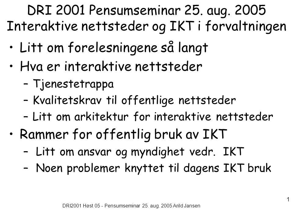 DRI2001 Høst 05 - Pensumseminar 25. aug. 2005 Arild Jansen 1 DRI 2001 Pensumseminar 25. aug. 2005 Interaktive nettsteder og IKT i forvaltningen Litt o