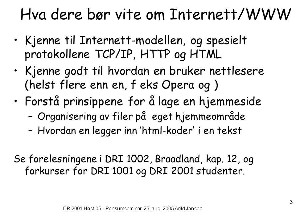 DRI2001 Høst 05 - Pensumseminar 25. aug. 2005 Arild Jansen 3 Hva dere bør vite om Internett/WWW Kjenne til Internett-modellen, og spesielt protokollen