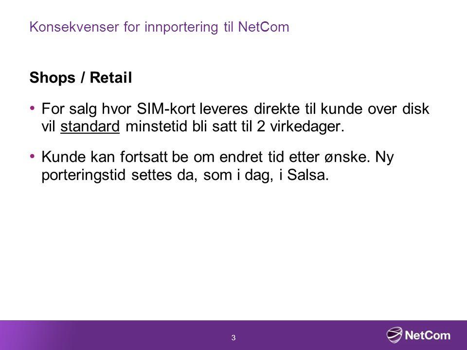 3 Konsekvenser for innportering til NetCom Shops / Retail For salg hvor SIM-kort leveres direkte til kunde over disk vil standard minstetid bli satt til 2 virkedager.