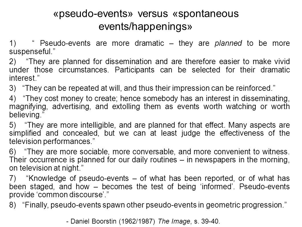 1) Pseudo-events are more dramatic – they are planned to be more suspenseful. 2) They are planned for dissemination and are therefore easier to make vivid under those circumstances.