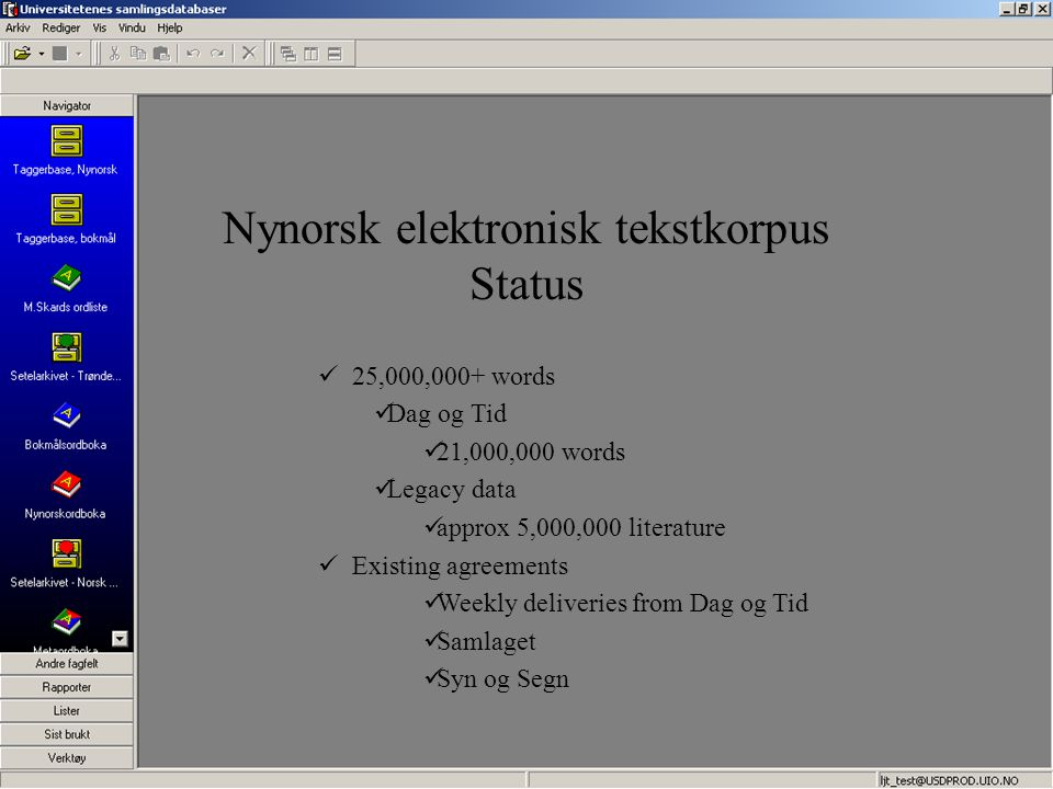 25,000,000+ words Dag og Tid 21,000,000 words Legacy data approx 5,000,000 literature Existing agreements Weekly deliveries from Dag og Tid Samlaget Syn og Segn Nynorsk elektronisk tekstkorpus Status