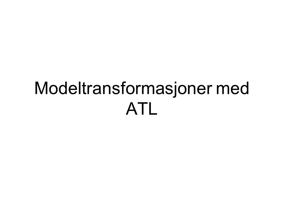 Atlas Transformation Language (ATL) Et transformasjonsspråk for model til model transformasjoner Et delvis deklarativt og delvis imperativt språk Et ATL transformasjons program består av et sett med regler som samen spessifiserer er transformasjon melom to modeller Finnes som eclipse plugin: ATL Development Tools (ADT)