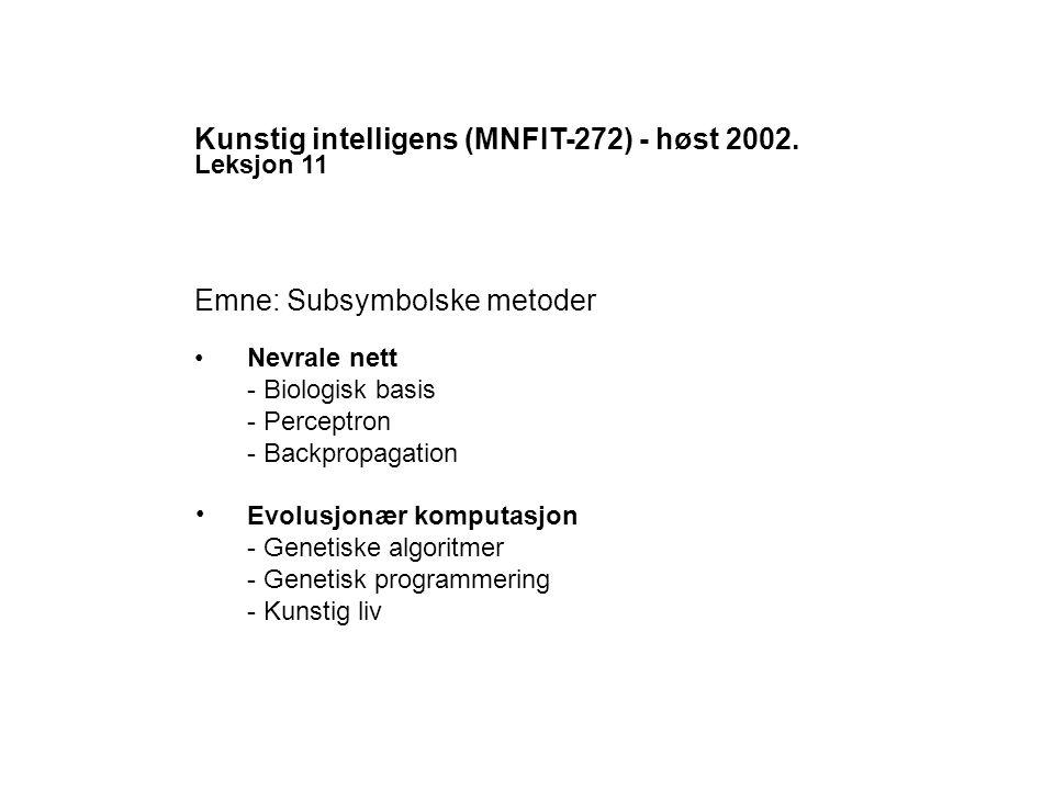 Kunstig intelligens (MNFIT-272) - høst 2002. Leksjon 11 Emne: Subsymbolske metoder Nevrale nett - Biologisk basis - Perceptron - Backpropagation Evolu