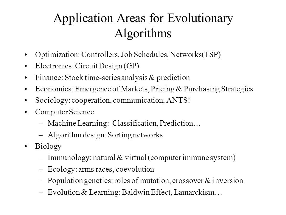 Application Areas for Evolutionary Algorithms Optimization: Controllers, Job Schedules, Networks(TSP) Electronics: Circuit Design (GP) Finance: Stock