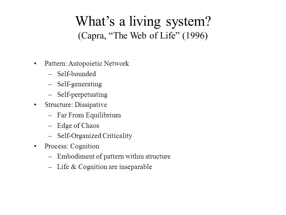 "What's a living system? (Capra, ""The Web of Life"" (1996) Pattern: Autopoietic Network –Self-bounded –Self-generating –Self-perpetuating Structure: Dis"