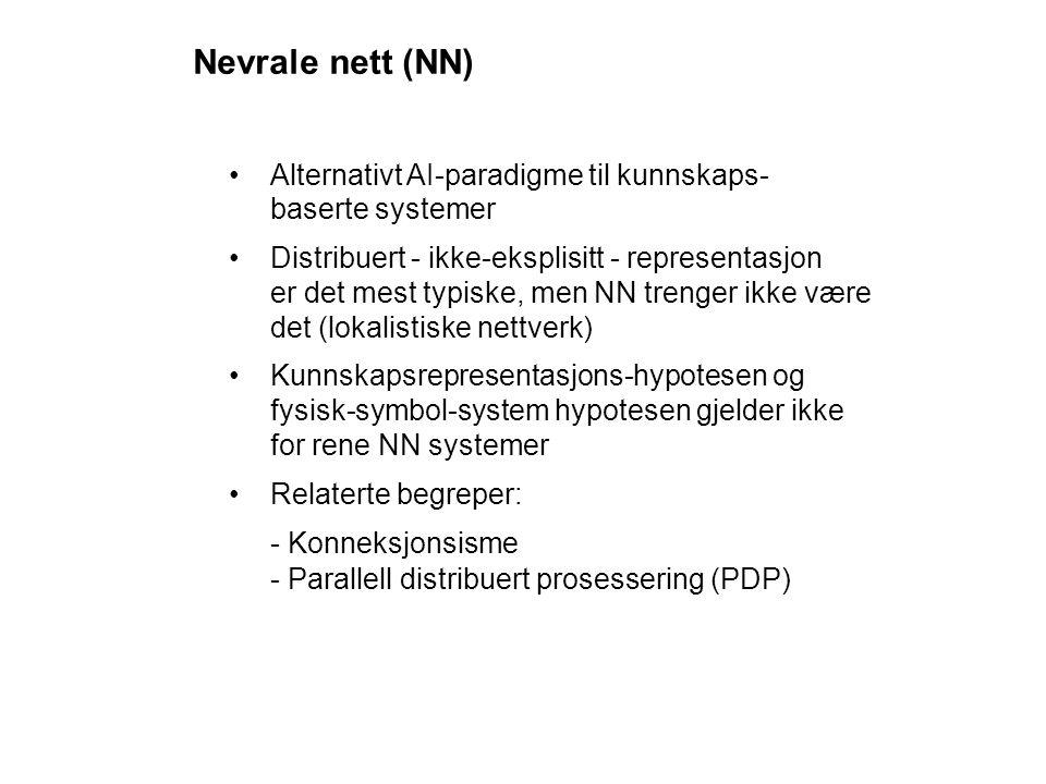 Nevrale nett (NN) Alternativt AI-paradigme til kunnskaps- baserte systemer Distribuert - ikke-eksplisitt - representasjon er det mest typiske, men NN trenger ikke være det (lokalistiske nettverk) Kunnskapsrepresentasjons-hypotesen og fysisk-symbol-system hypotesen gjelder ikke for rene NN systemer Relaterte begreper: - Konneksjonsisme - Parallell distribuert prosessering (PDP)