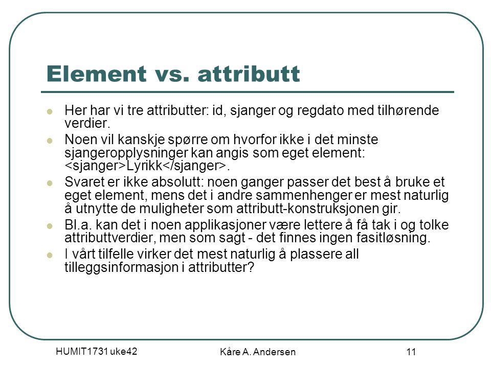 HUMIT1731 uke42 Kåre A. Andersen 11 Element vs. attributt Her har vi tre attributter: id, sjanger og regdato med tilhørende verdier. Noen vil kanskje