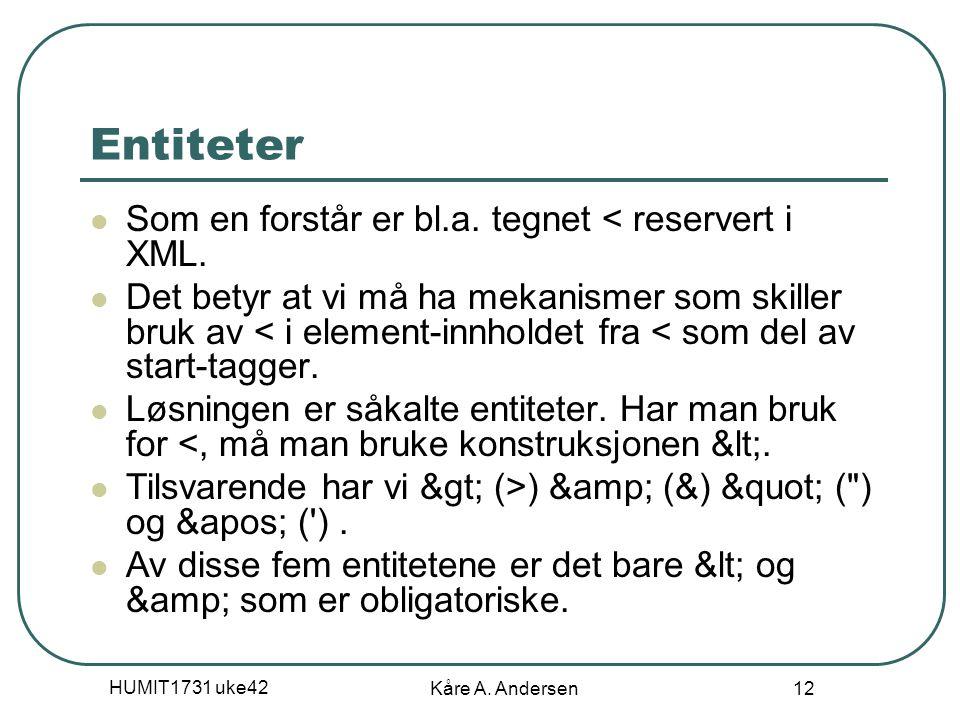 HUMIT1731 uke42 Kåre A. Andersen 12 Entiteter Som en forstår er bl.a. tegnet < reservert i XML. Det betyr at vi må ha mekanismer som skiller bruk av <