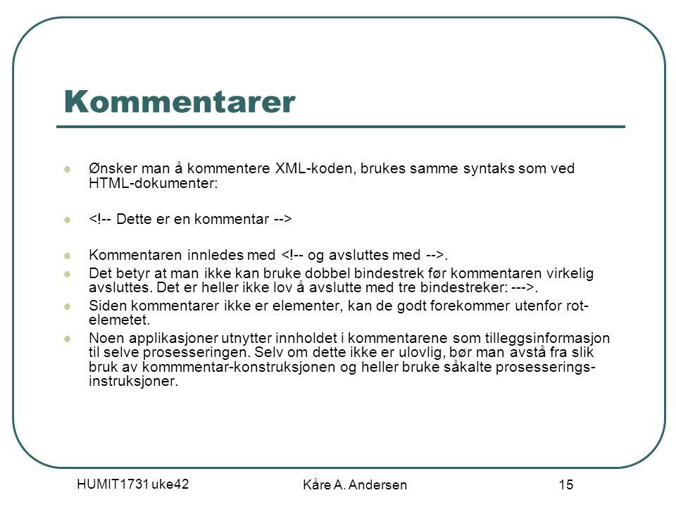 HUMIT1731 uke42 Kåre A. Andersen 15 Kommentarer Ønsker man å kommentere XML-koden, brukes samme syntaks som ved HTML-dokumenter: Kommentaren innledes