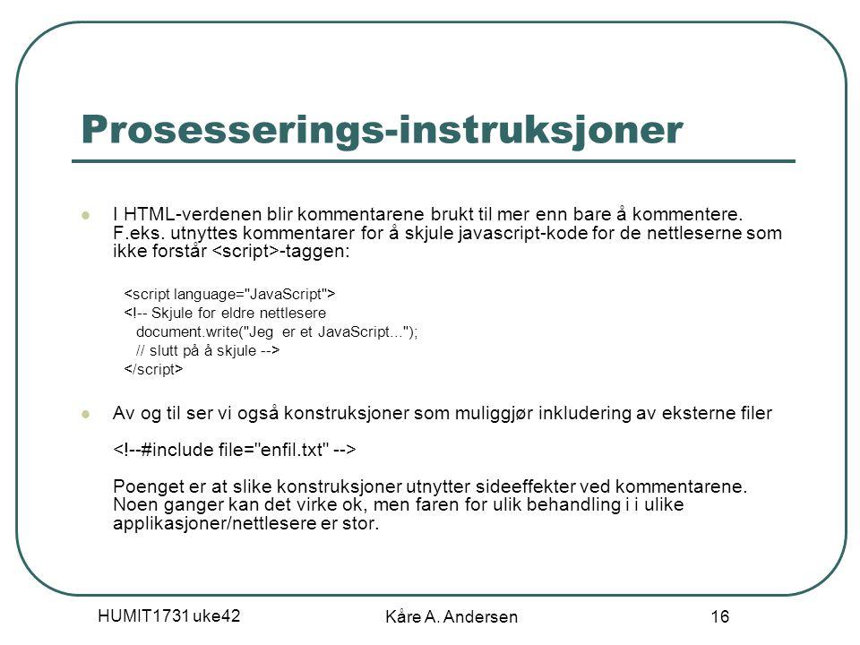 HUMIT1731 uke42 Kåre A. Andersen 16 Prosesserings-instruksjoner I HTML-verdenen blir kommentarene brukt til mer enn bare å kommentere. F.eks. utnyttes