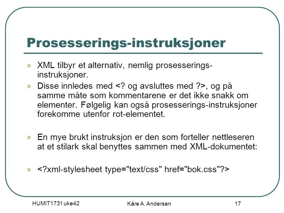 HUMIT1731 uke42 Kåre A. Andersen 17 Prosesserings-instruksjoner XML tilbyr et alternativ, nemlig prosesserings- instruksjoner. Disse innledes med, og