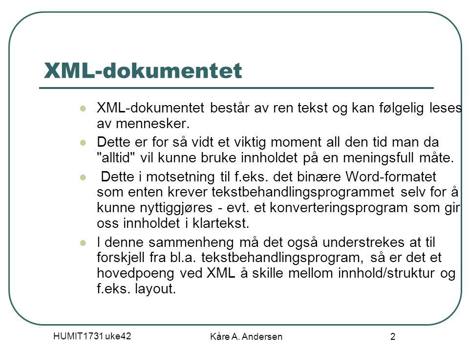 HUMIT1731 uke42 Kåre A. Andersen 2 XML-dokumentet XML-dokumentet består av ren tekst og kan følgelig leses av mennesker. Dette er for så vidt et vikti