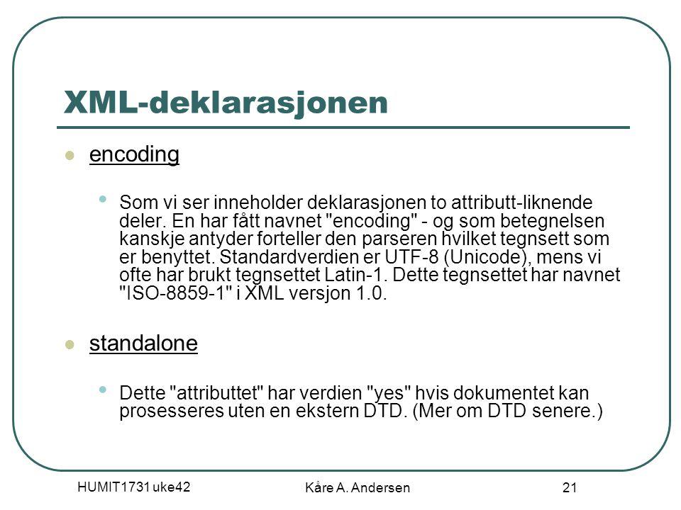 HUMIT1731 uke42 Kåre A. Andersen 21 XML-deklarasjonen encoding Som vi ser inneholder deklarasjonen to attributt-liknende deler. En har fått navnet