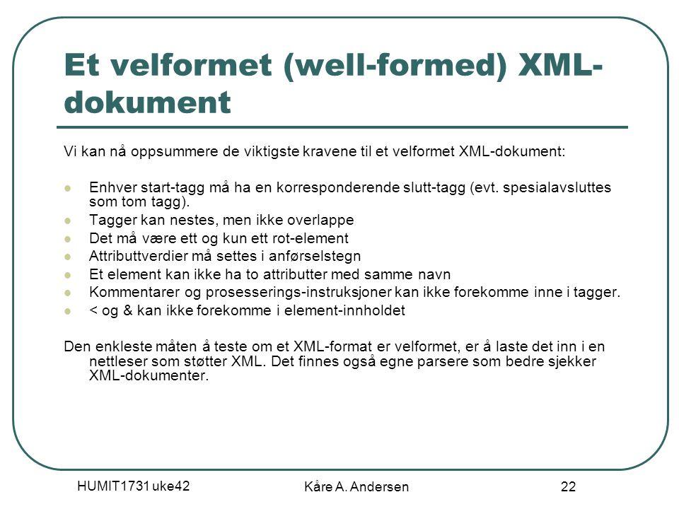 HUMIT1731 uke42 Kåre A. Andersen 22 Et velformet (well-formed) XML- dokument Vi kan nå oppsummere de viktigste kravene til et velformet XML-dokument: