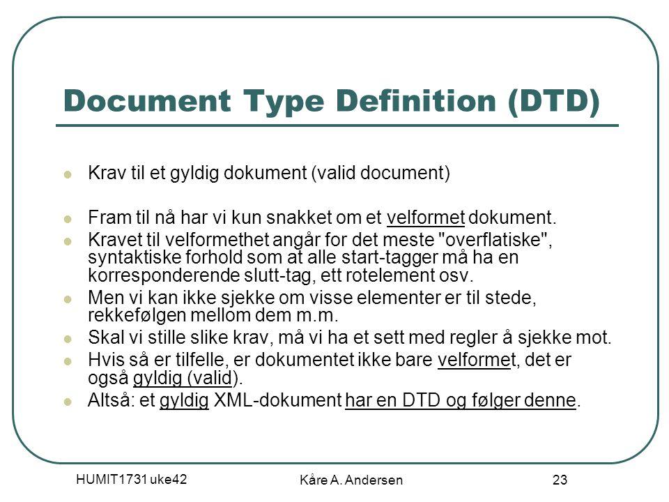 HUMIT1731 uke42 Kåre A. Andersen 23 Document Type Definition (DTD) Krav til et gyldig dokument (valid document) Fram til nå har vi kun snakket om et v