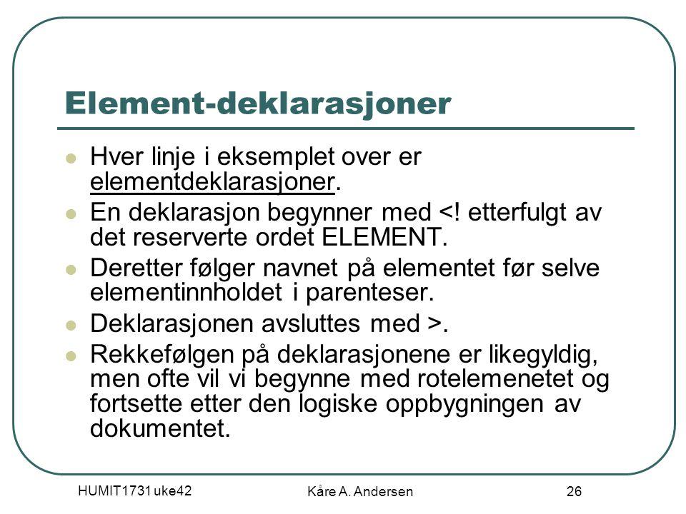 HUMIT1731 uke42 Kåre A. Andersen 26 Element-deklarasjoner Hver linje i eksemplet over er elementdeklarasjoner. En deklarasjon begynner med <! etterful