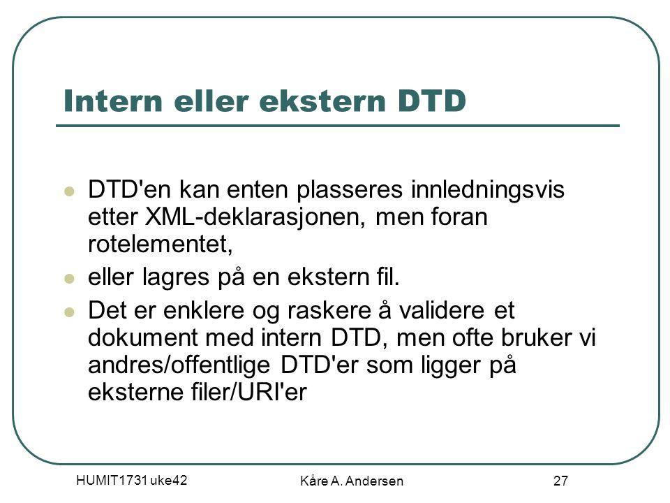 HUMIT1731 uke42 Kåre A. Andersen 27 Intern eller ekstern DTD DTD'en kan enten plasseres innledningsvis etter XML-deklarasjonen, men foran rotelementet
