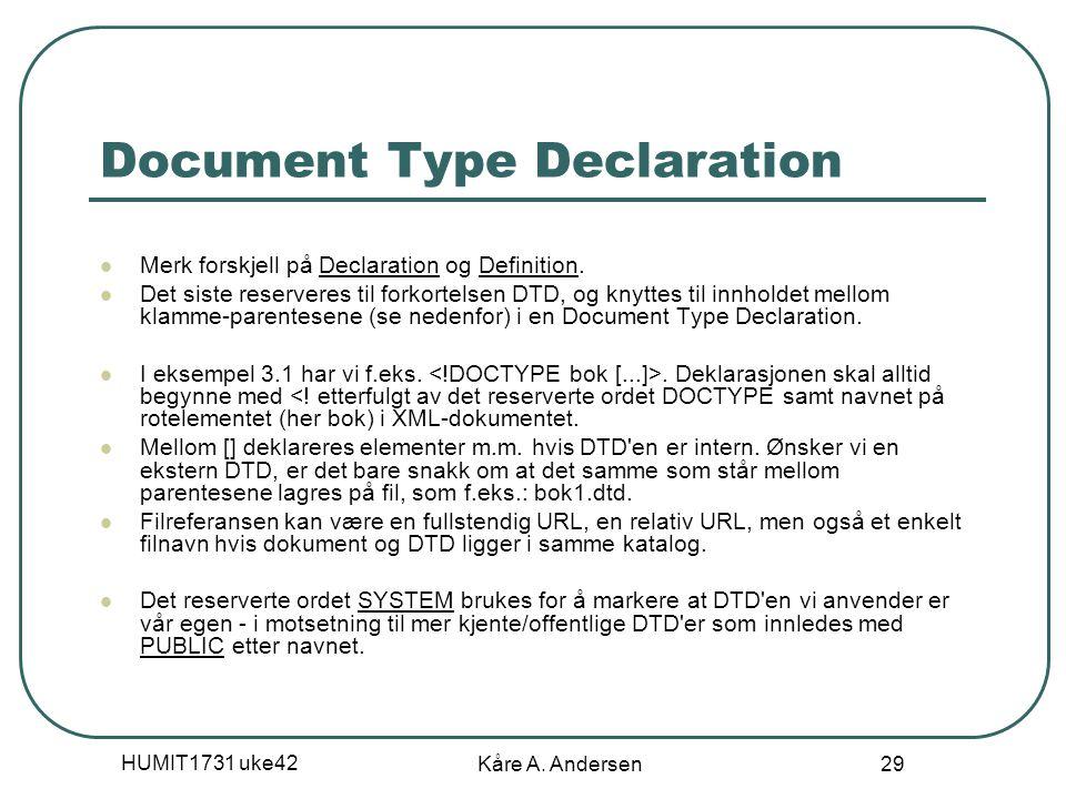HUMIT1731 uke42 Kåre A. Andersen 29 Document Type Declaration Merk forskjell på Declaration og Definition. Det siste reserveres til forkortelsen DTD,