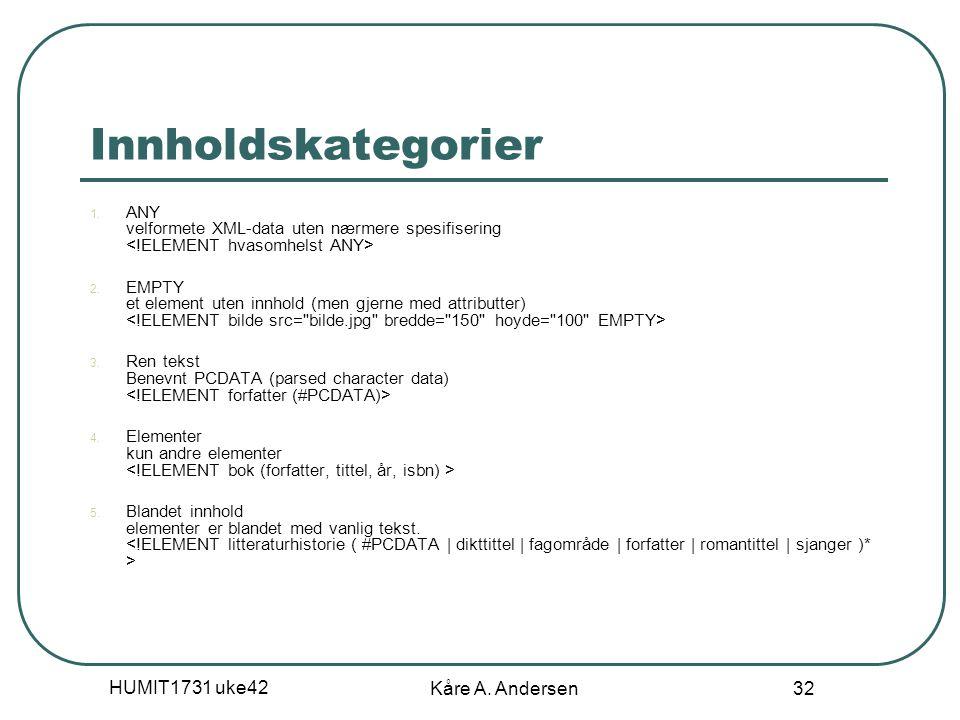 HUMIT1731 uke42 Kåre A. Andersen 32 Innholdskategorier 1. ANY velformete XML-data uten nærmere spesifisering 2. EMPTY et element uten innhold (men gje