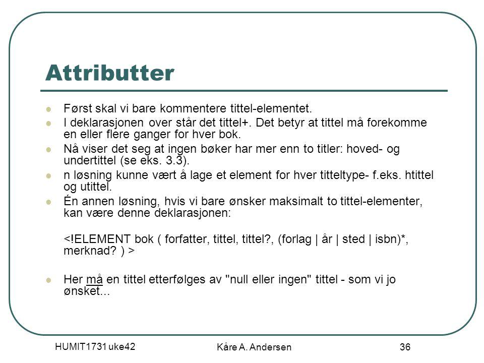 HUMIT1731 uke42 Kåre A. Andersen 36 Attributter Først skal vi bare kommentere tittel-elementet. I deklarasjonen over står det tittel+. Det betyr at ti