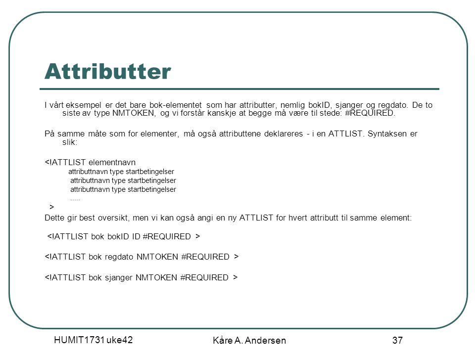 HUMIT1731 uke42 Kåre A. Andersen 37 Attributter I vårt eksempel er det bare bok-elementet som har attributter, nemlig bokID, sjanger og regdato. De to