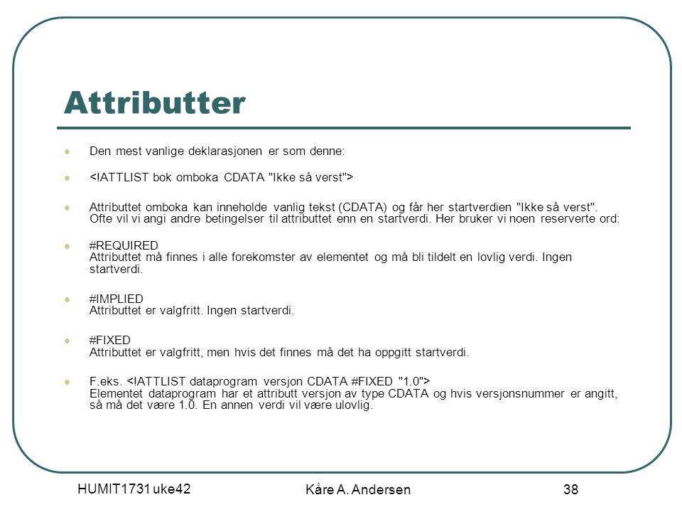 HUMIT1731 uke42 Kåre A. Andersen 38 Attributter Den mest vanlige deklarasjonen er som denne: Attributtet omboka kan inneholde vanlig tekst (CDATA) og