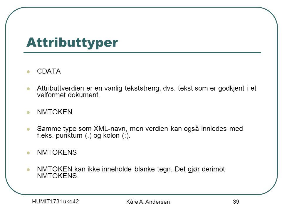 HUMIT1731 uke42 Kåre A. Andersen 39 Attributtyper CDATA Attributtverdien er en vanlig tekststreng, dvs. tekst som er godkjent i et velformet dokument.